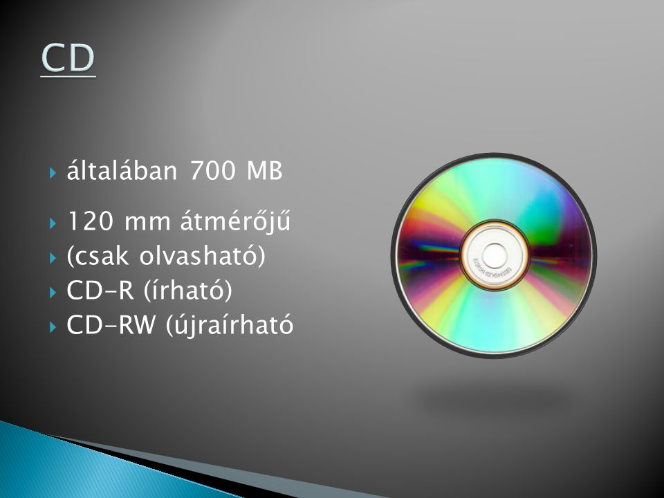 CD általában 700 MB 120 mm átmérőjű (csak olvasható) CD-R (írható)