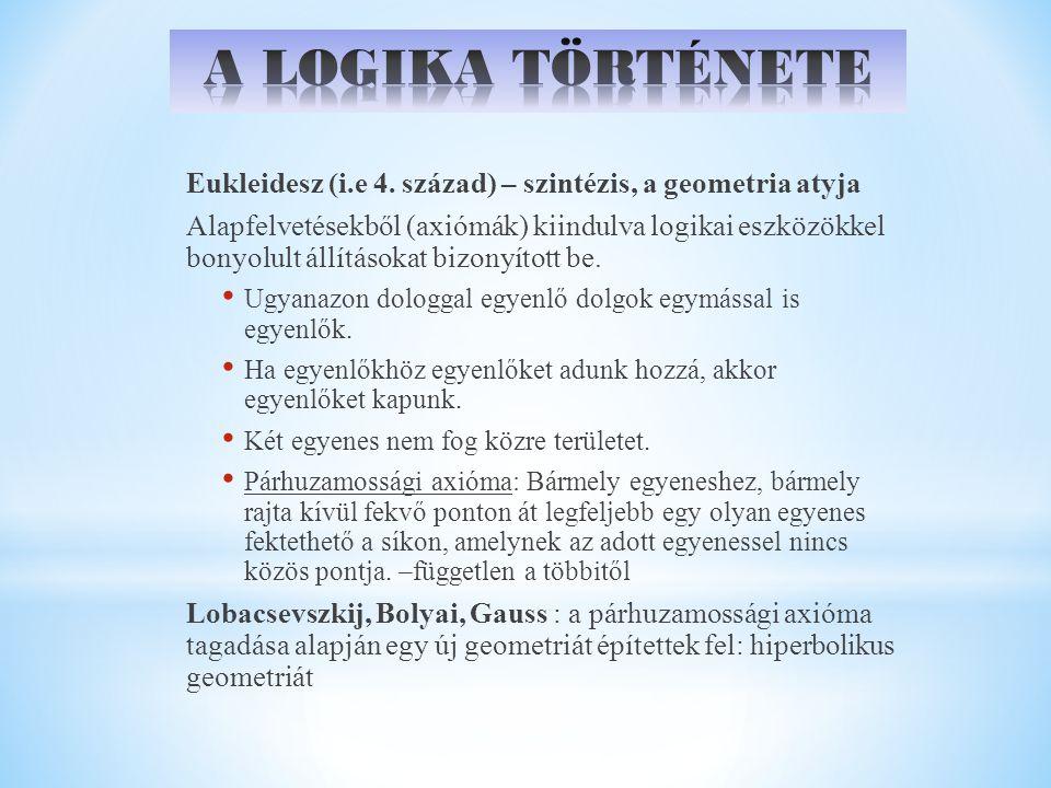 A LOGIKA TÖRTÉNETE Eukleidesz (i.e 4. század) – szintézis, a geometria atyja.