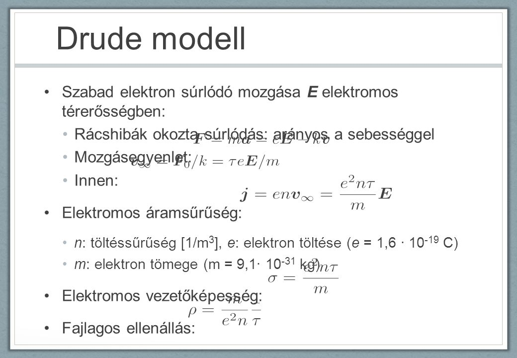 Drude modell Szabad elektron súrlódó mozgása E elektromos térerősségben: Rácshibák okozta súrlódás: arányos a sebességgel.