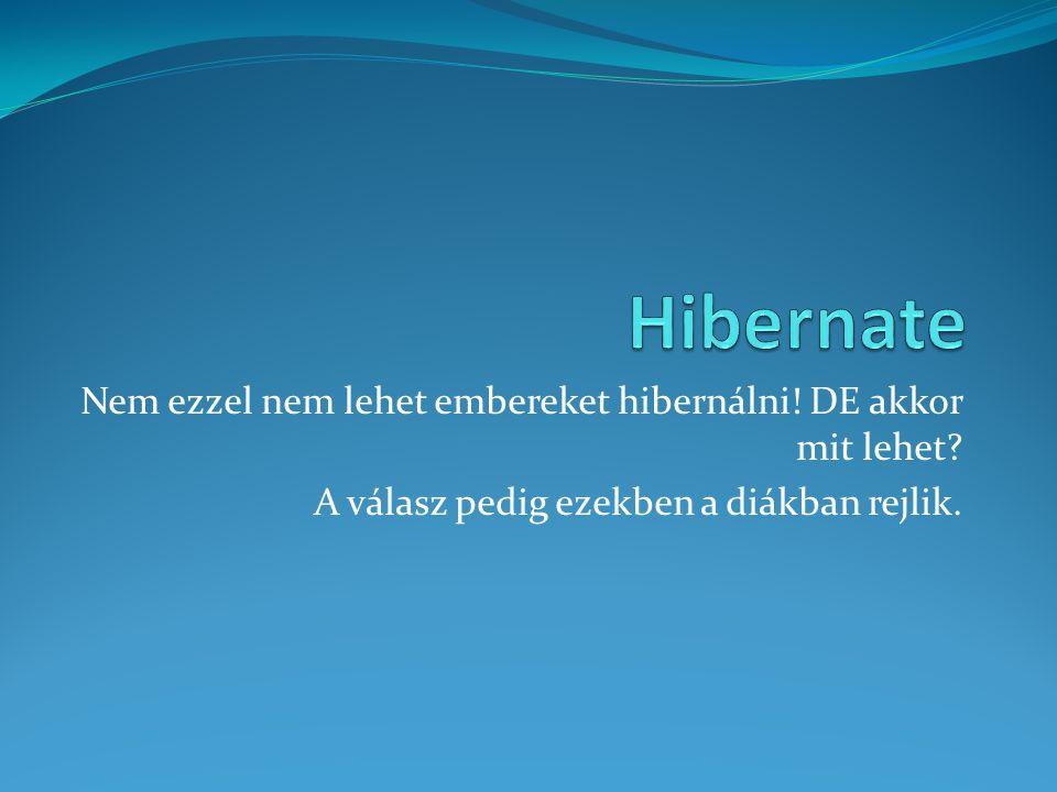Hibernate Nem ezzel nem lehet embereket hibernálni.