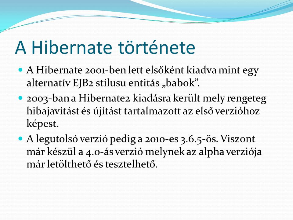 """A Hibernate története A Hibernate 2001-ben lett elsőként kiadva mint egy alternatív EJB2 stílusu entitás """"babok ."""