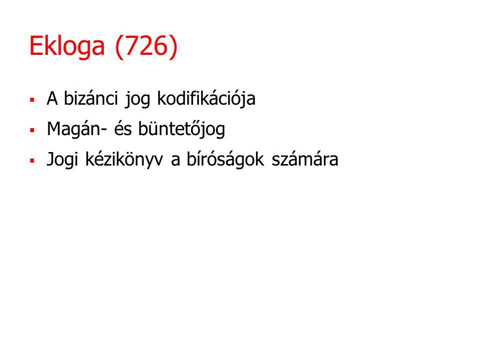 Ekloga (726) A bizánci jog kodifikációja Magán- és büntetőjog