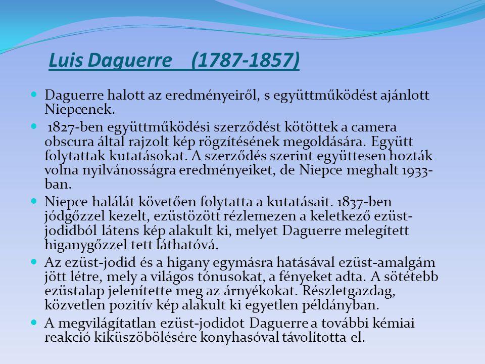 Luis Daguerre (1787-1857) Daguerre halott az eredményeiről, s együttműködést ajánlott Niepcenek.