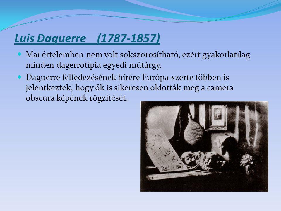 Luis Daguerre (1787-1857) Mai értelemben nem volt sokszorosítható, ezért gyakorlatilag minden dagerrotípia egyedi műtárgy.