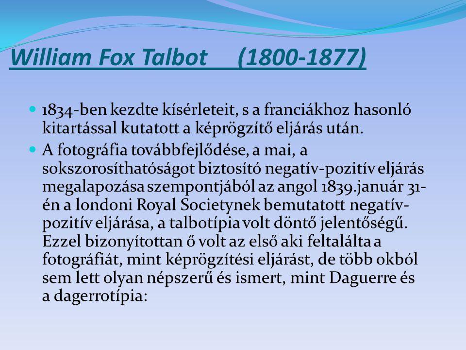 William Fox Talbot (1800-1877) 1834-ben kezdte kísérleteit, s a franciákhoz hasonló kitartással kutatott a képrögzítő eljárás után.
