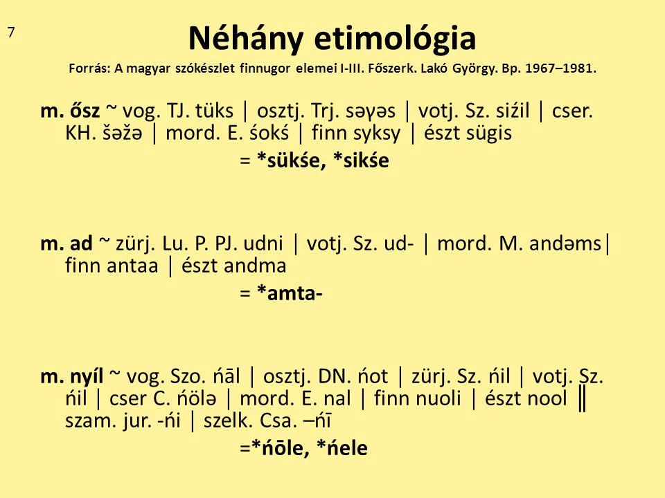 7 Néhány etimológia Forrás: A magyar szókészlet finnugor elemei I-III. Főszerk. Lakó György. Bp. 1967–1981.