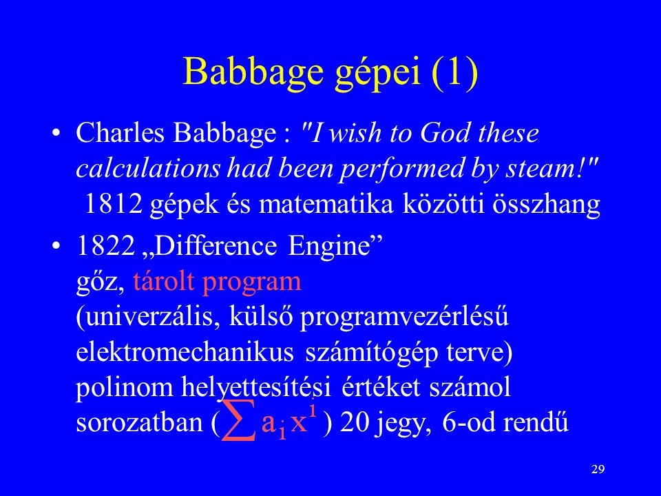 Babbage gépei (1) Charles Babbage : I wish to God these calculations had been performed by steam! 1812 gépek és matematika közötti összhang.