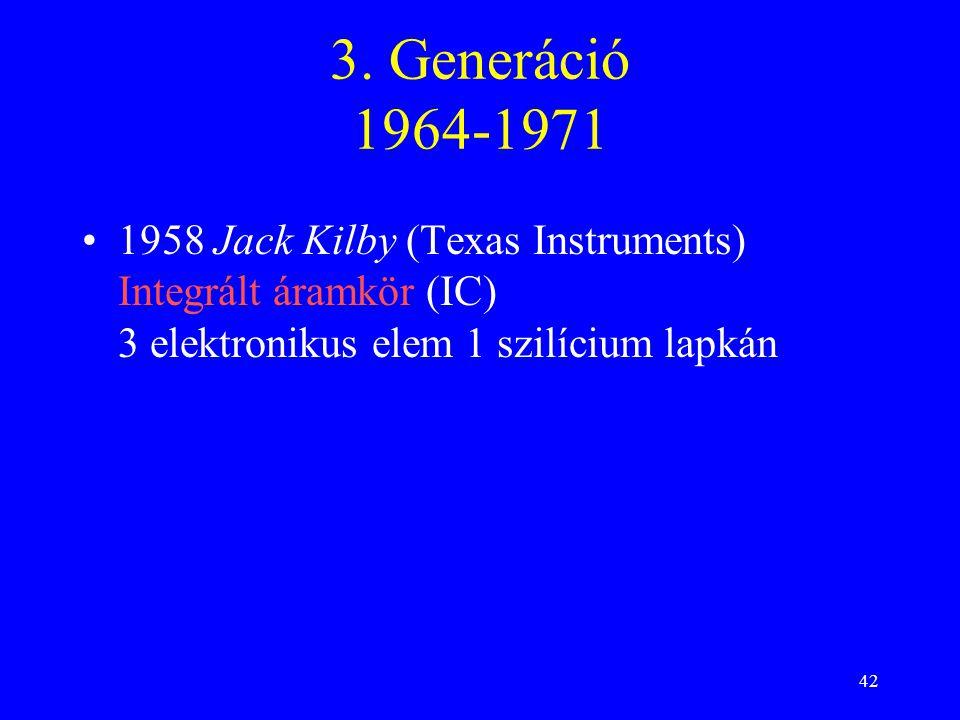 3. Generáció 1964-1971 1958 Jack Kilby (Texas Instruments) Integrált áramkör (IC) 3 elektronikus elem 1 szilícium lapkán.