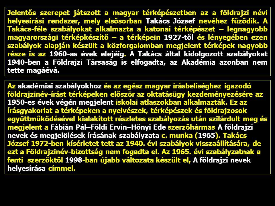 Jelentős szerepet játszott a magyar térképészetben az a földrajzi névi helyesírási rendszer, mely elsősorban Takács József nevéhez fűződik. A Takács-féle szabályokat alkalmazta a katonai térképészet – legnagyobb magyarországi térképkészítő – a térképein 1927-től és lényegében ezen szabályok alapján készült a közforgalomban megjelent térképek nagyobb része is az 1960-as évek elejéig. A Takács által kidolgozott szabályokat 1940-ben a Földrajzi Társaság is elfogadta, az Akadémia azonban nem tette magáévá.