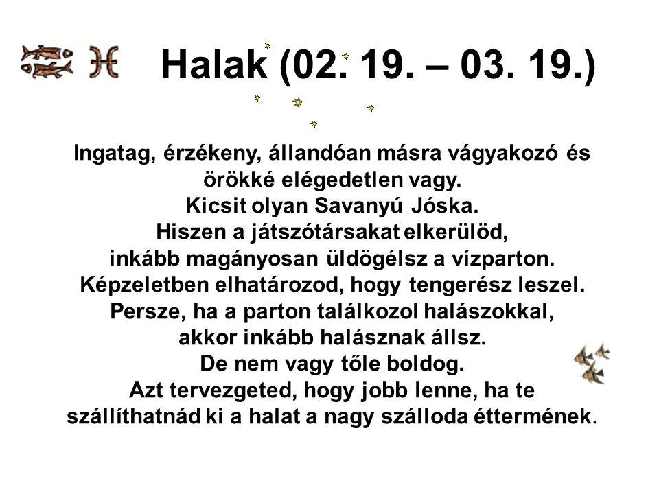 Halak (02. 19. – 03. 19.) Ingatag, érzékeny, állandóan másra vágyakozó és. örökké elégedetlen vagy.
