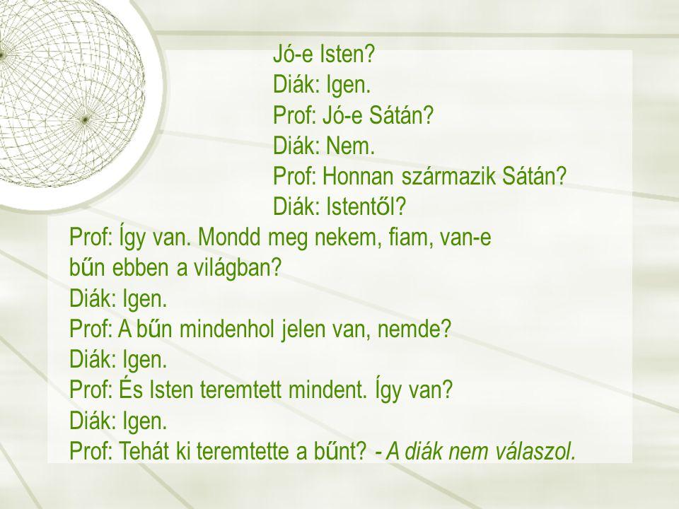Jó-e Isten Diák: Igen. Prof: Jó-e Sátán Diák: Nem. Prof: Honnan származik Sátán Diák: Istentől