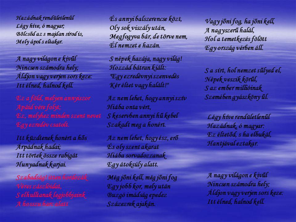 Hazádnak rendületlenűl Légy híve, ó magyar; Bölcsőd az s majdan sírod is, Mely ápol s eltakar.