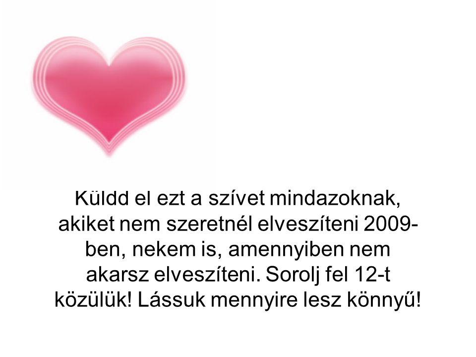 Küldd el ezt a szívet mindazoknak, akiket nem szeretnél elveszíteni 2009-ben, nekem is, amennyiben nem akarsz elveszíteni.