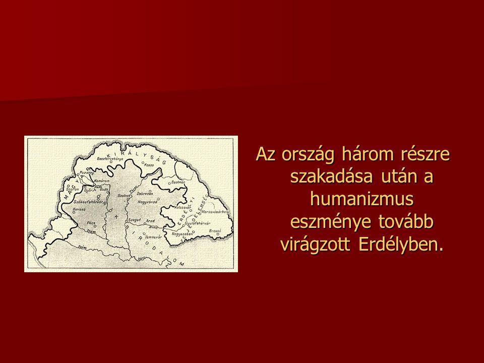Az ország három részre szakadása után a humanizmus eszménye tovább virágzott Erdélyben.