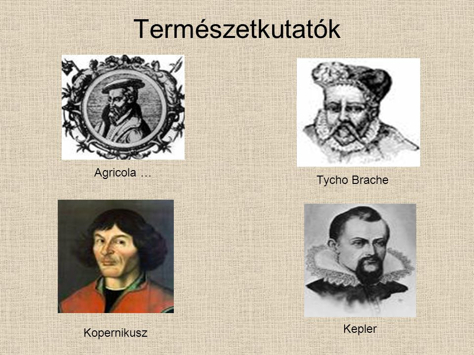 Természetkutatók Agricola … Tycho Brache Kepler Kopernikusz