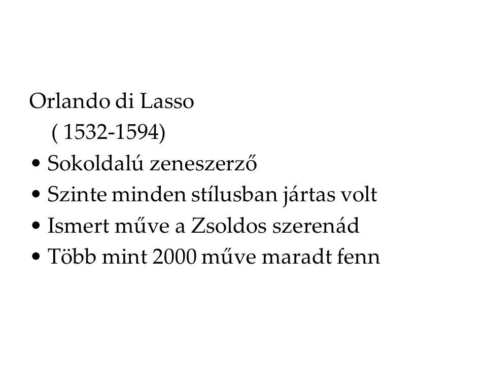 Orlando di Lasso ( 1532-1594) Sokoldalú zeneszerző. Szinte minden stílusban jártas volt. Ismert műve a Zsoldos szerenád.
