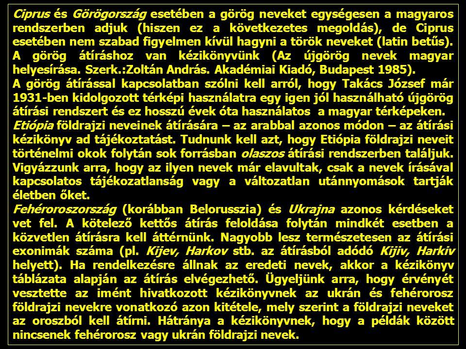 Ciprus és Görögország esetében a görög neveket egységesen a magyaros rendszerben adjuk (hiszen ez a következetes megoldás), de Ciprus esetében nem szabad figyelmen kívül hagyni a török neveket (latin betűs). A görög átíráshoz van kézikönyvünk (Az újgörög nevek magyar helyesírása. Szerk.:Zoltán András. Akadémiai Kiadó, Budapest 1985).