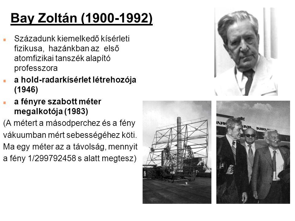 Bay Zoltán (1900-1992) Századunk kiemelkedő kísérleti fizikusa, hazánkban az első atomfizikai tanszék alapító professzora.