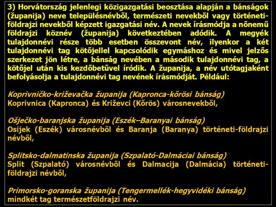 3) Horvátország jelenlegi közigazgatási beosztása alapján a bánságok (županija) neve településnévből, természeti nevekből vagy történeti-földrajzi nevekből képzett igazgatási név. A nevek írásmódja a nőnemű földrajzi köznév (županija) következtében adódik. A megyék tulajdonnévi része több esetben összevont név, ilyenkor a két tulajdonnévi tag kötőjellel kapcsolódik egymáshoz és mivel jelzős szerkezet jön létre, a bánság nevében a második tulajdonnévi tag, a kötőjel után kis kezdőbetűvel íródik. A županija, a név utótagjaként befolyásolja a tulajdonnévi tag nevének írásmódját. Például: