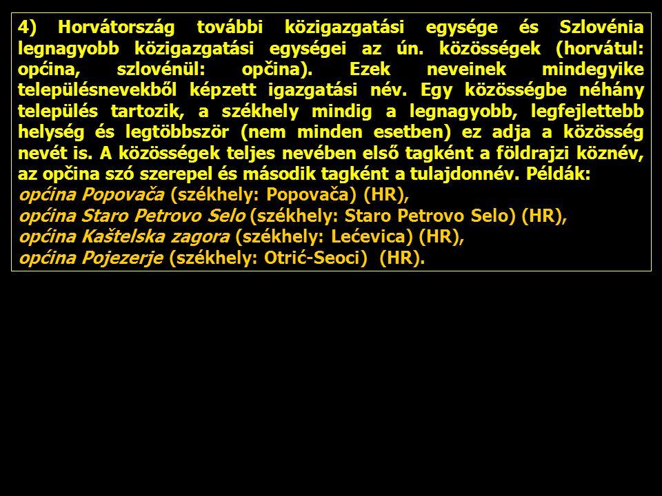 4) Horvátország további közigazgatási egysége és Szlovénia legnagyobb közigazgatási egységei az ún. közösségek (horvátul: općina, szlovénül: opčina). Ezek neveinek mindegyike településnevekből képzett igazgatási név. Egy közösségbe néhány település tartozik, a székhely mindig a legnagyobb, legfejlettebb helység és legtöbbször (nem minden esetben) ez adja a közösség nevét is. A közösségek teljes nevében első tagként a földrajzi köznév, az opčina szó szerepel és második tagként a tulajdonnév. Példák: