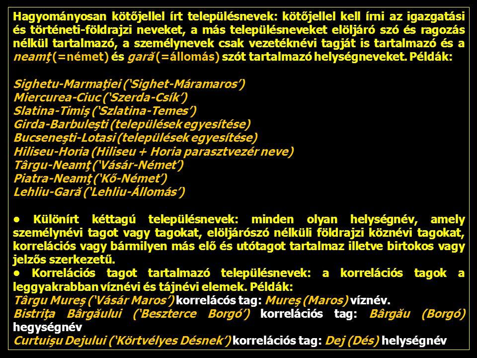 Hagyományosan kötőjellel írt településnevek: kötőjellel kell írni az igazgatási és történeti-földrajzi neveket, a más településneveket elöljáró szó és ragozás nélkül tartalmazó, a személynevek csak vezetéknévi tagját is tartalmazó és a neamţ (=német) és gară (=állomás) szót tartalmazó helységneveket. Példák: