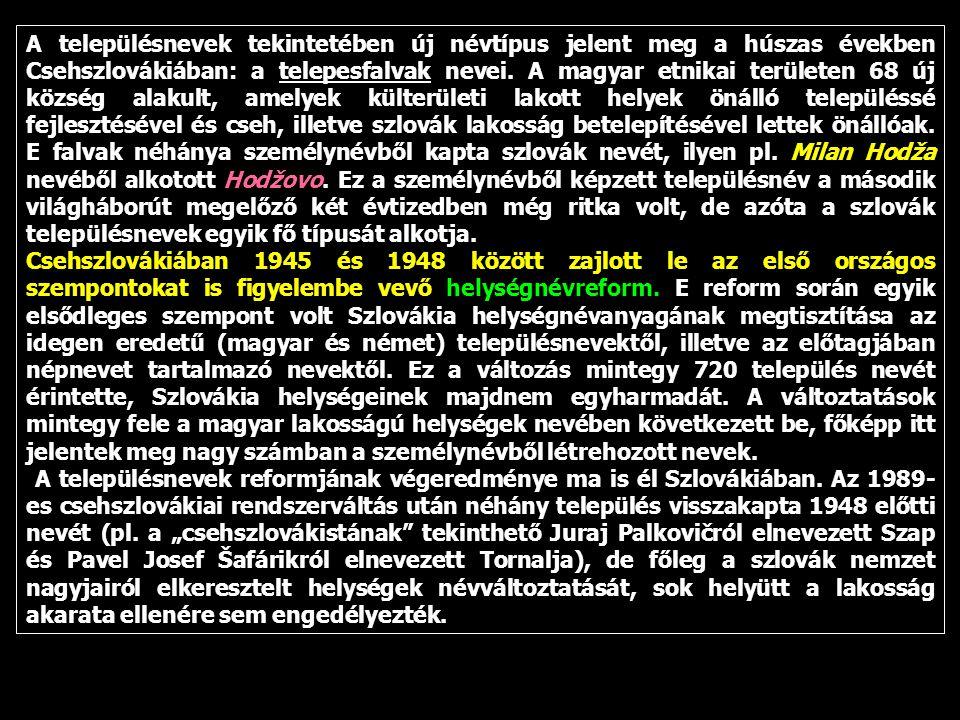 A településnevek tekintetében új névtípus jelent meg a húszas években Csehszlovákiában: a telepesfalvak nevei. A magyar etnikai területen 68 új község alakult, amelyek külterületi lakott helyek önálló településsé fejlesztésével és cseh, illetve szlovák lakosság betelepítésével lettek önállóak. E falvak néhánya személynévből kapta szlovák nevét, ilyen pl. Milan Hodža nevéből alkotott Hodžovo. Ez a személynévből képzett településnév a második világháborút megelőző két évtizedben még ritka volt, de azóta a szlovák településnevek egyik fő típusát alkotja.