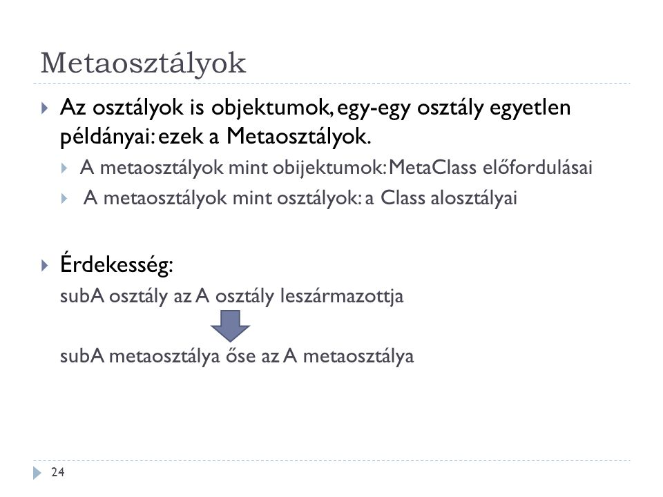 Metaosztályok Az osztályok is objektumok, egy-egy osztály egyetlen példányai: ezek a Metaosztályok.