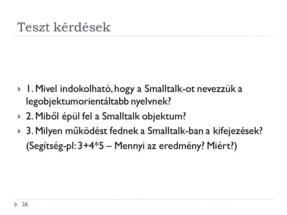 Teszt kérdések 1. Mivel indokolható, hogy a Smalltalk-ot nevezzük a legobjektumorientáltabb nyelvnek