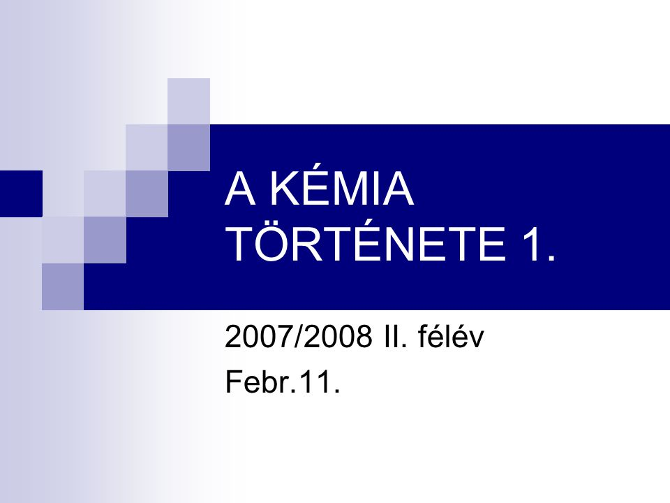 A KÉMIA TÖRTÉNETE 1. 2007/2008 II. félév Febr.11.