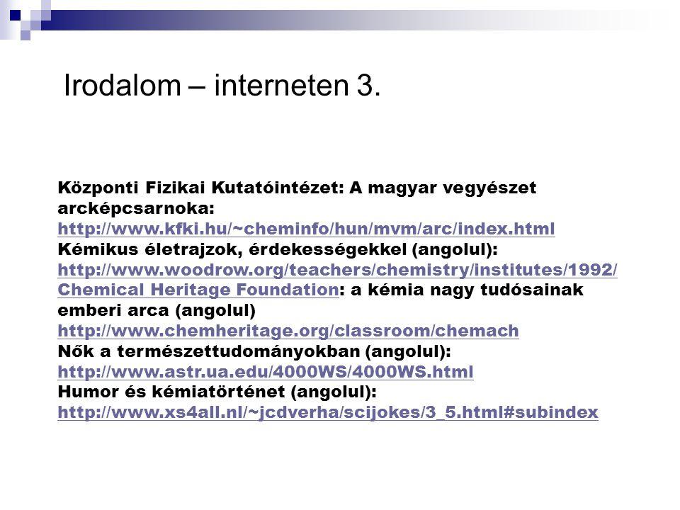 Irodalom – interneten 3. Központi Fizikai Kutatóintézet: A magyar vegyészet arcképcsarnoka: http://www.kfki.hu/~cheminfo/hun/mvm/arc/index.html.