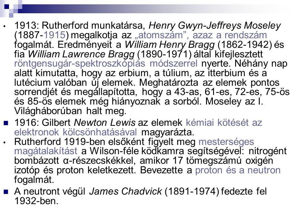 """1913: Rutherford munkatársa, Henry Gwyn-Jeffreys Moseley (1887-1915) megalkotja az """"atomszám , azaz a rendszám fogalmát. Eredményeit a William Henry Bragg (1862-1942) és fia William Lawrence Bragg (1890-1971) által kifejlesztett röntgensugár-spektroszkópiás módszerrel nyerte. Néhány nap alatt kimutatta, hogy az erbium, a túlium, az itterbium és a lutécium valóban új elemek. Meghatározta az elemek pontos sorrendjét és megállapította, hogy a 43-as, 61-es, 72-es, 75-ös és 85-ös elemek még hiányoznak a sorból. Moseley az I. Világháborúban halt meg."""