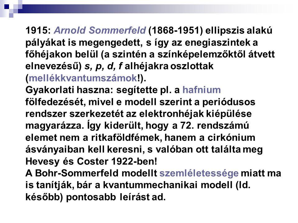 1915: Arnold Sommerfeld (1868-1951) ellipszis alakú pályákat is megengedett, s így az enegiaszintek a főhéjakon belül (a szintén a színképelemzőktől átvett elnevezésű) s, p, d, f alhéjakra oszlottak (mellékkvantumszámok!).