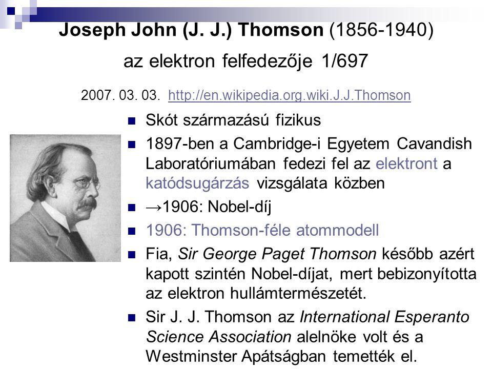 Joseph John (J. J.) Thomson (1856-1940) az elektron felfedezője 1/697 2007. 03. 03. http://en.wikipedia.org.wiki.J.J.Thomson