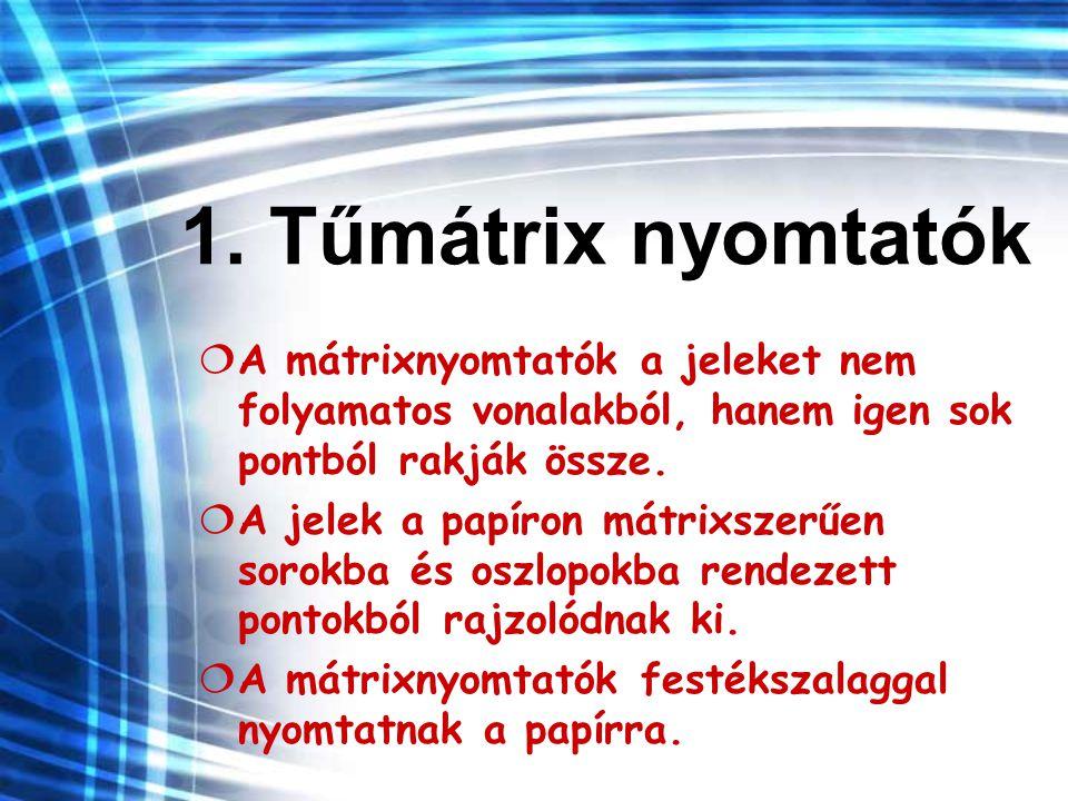 1. Tűmátrix nyomtatók A mátrixnyomtatók a jeleket nem folyamatos vonalakból, hanem igen sok pontból rakják össze.
