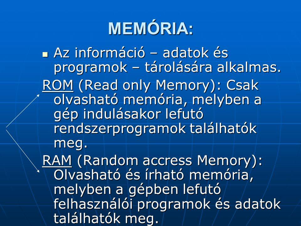 MEMÓRIA: Az információ – adatok és programok – tárolására alkalmas.
