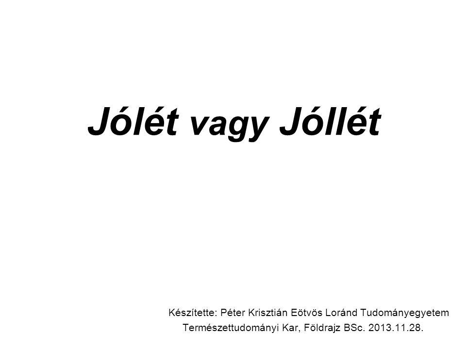 Jólét vagy Jóllét Készítette: Péter Krisztián Eötvös Loránd Tudományegyetem Természettudományi Kar, Földrajz BSc.