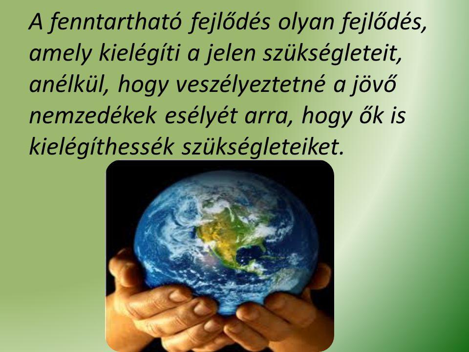 A fenntartható fejlődés olyan fejlődés, amely kielégíti a jelen szükségleteit, anélkül, hogy veszélyeztetné a jövő nemzedékek esélyét arra, hogy ők is kielégíthessék szükségleteiket.
