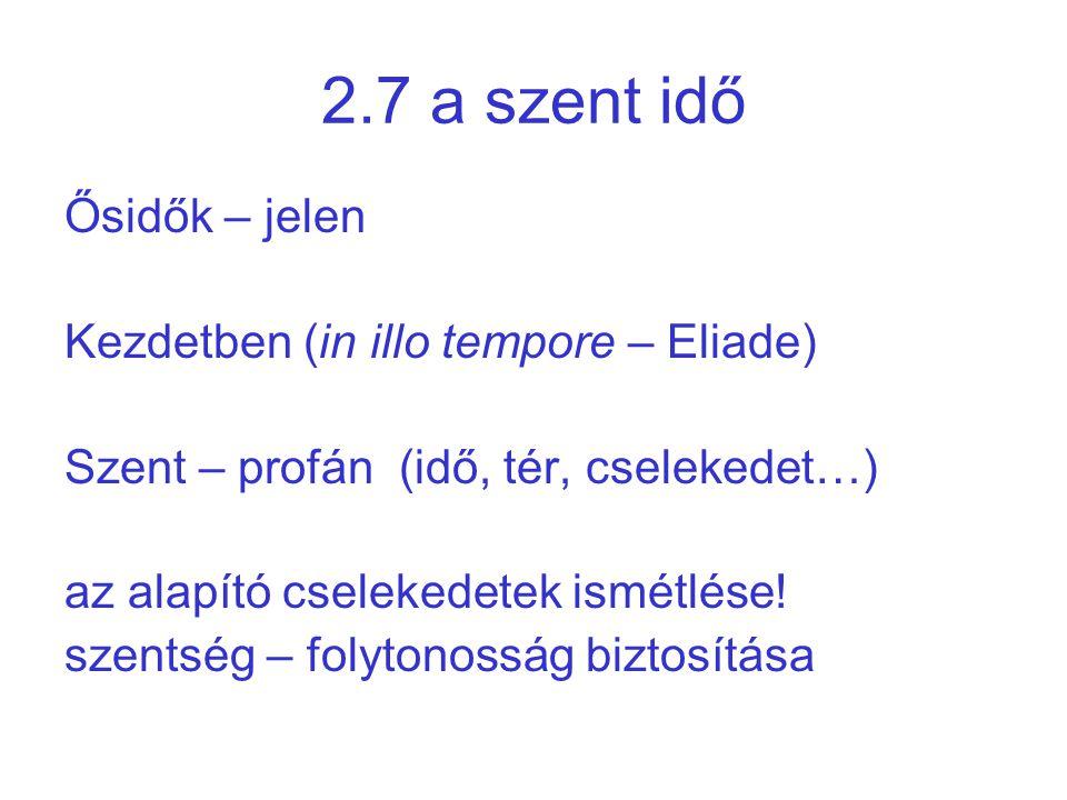 2.7 a szent idő Ősidők – jelen Kezdetben (in illo tempore – Eliade)