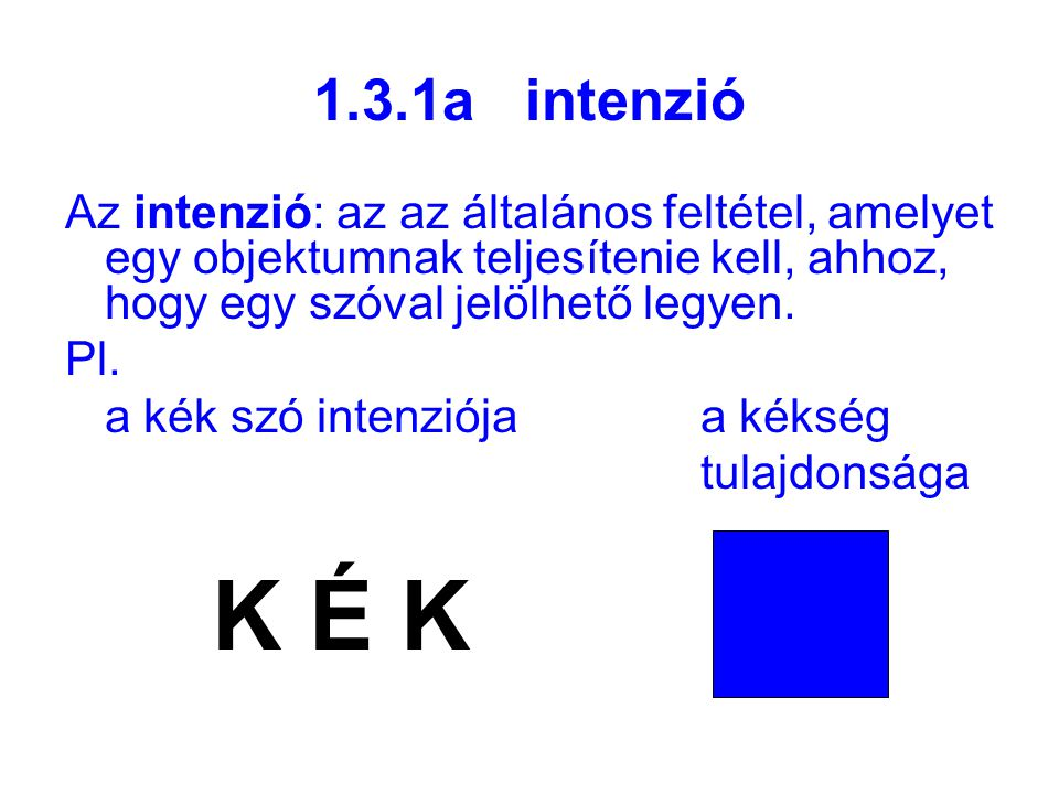 1.3.1a intenzió Az intenzió: az az általános feltétel, amelyet egy objektumnak teljesítenie kell, ahhoz, hogy egy szóval jelölhető legyen.