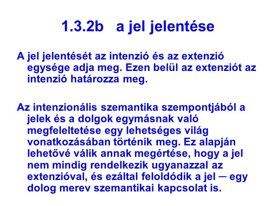 1.3.2b a jel jelentése A jel jelentését az intenzió és az extenzió egysége adja meg. Ezen belül az extenziót az intenzió határozza meg.