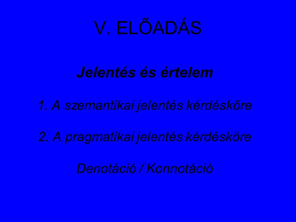 V. ELŐADÁS Jelentés és értelem 1. A szemantikai jelentés kérdésköre