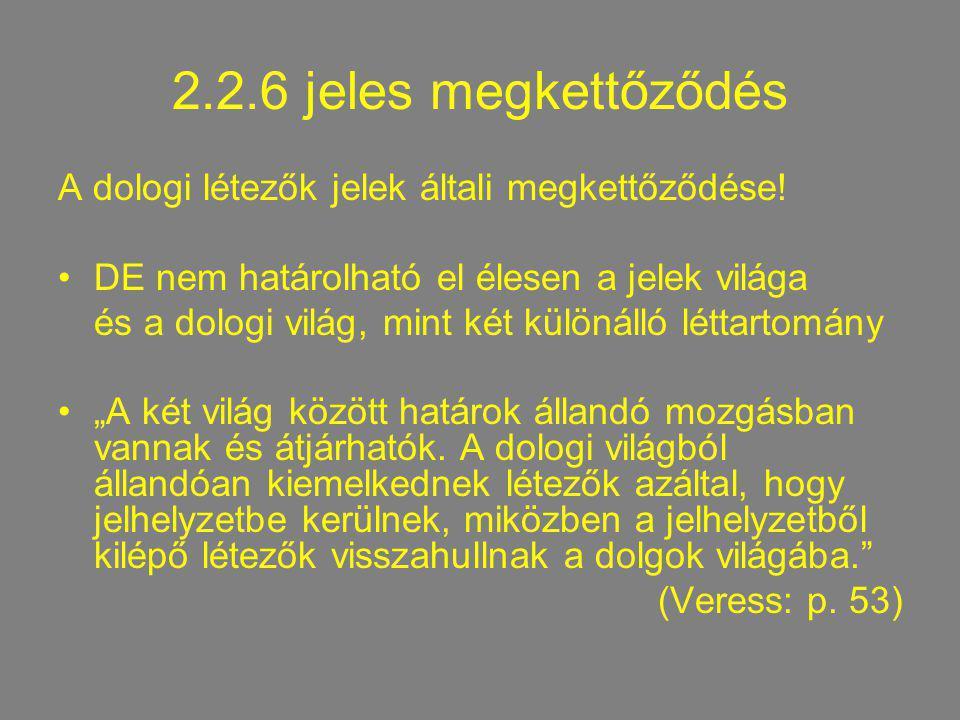 2.2.6 jeles megkettőződés A dologi létezők jelek általi megkettőződése! DE nem határolható el élesen a jelek világa.