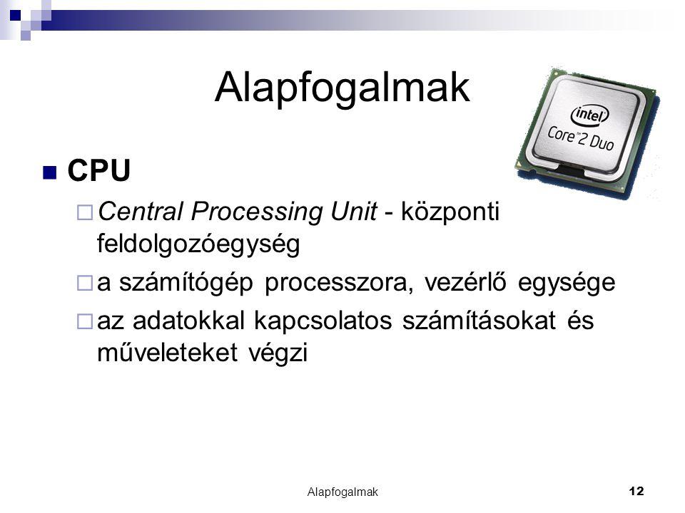 Alapfogalmak CPU Central Processing Unit - központi feldolgozóegység