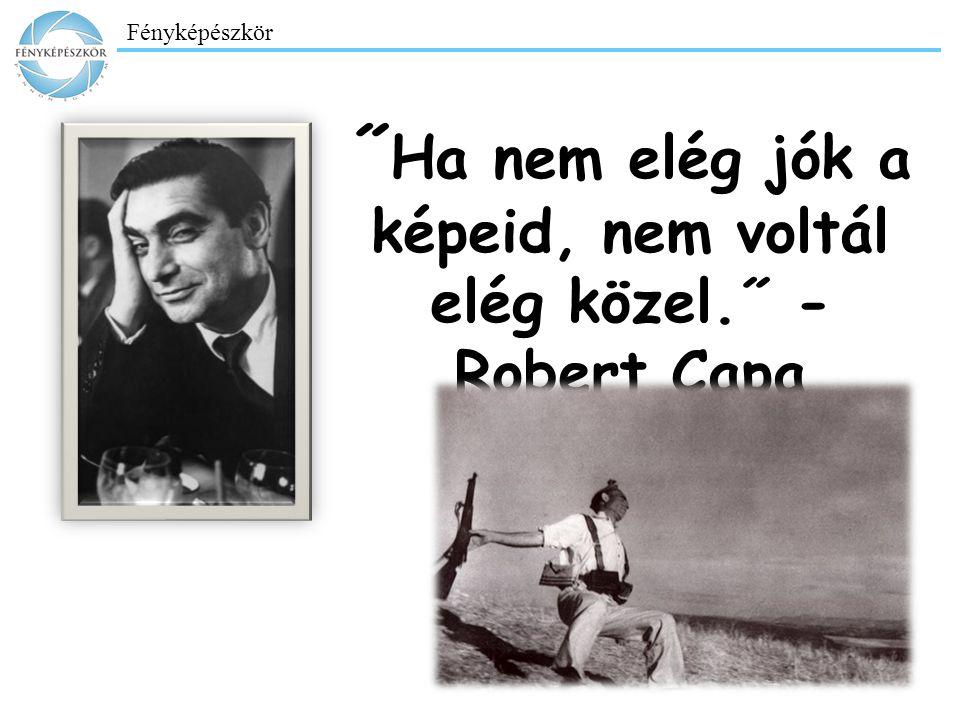 ˝Ha nem elég jók a képeid, nem voltál elég közel.˝ - Robert Capa