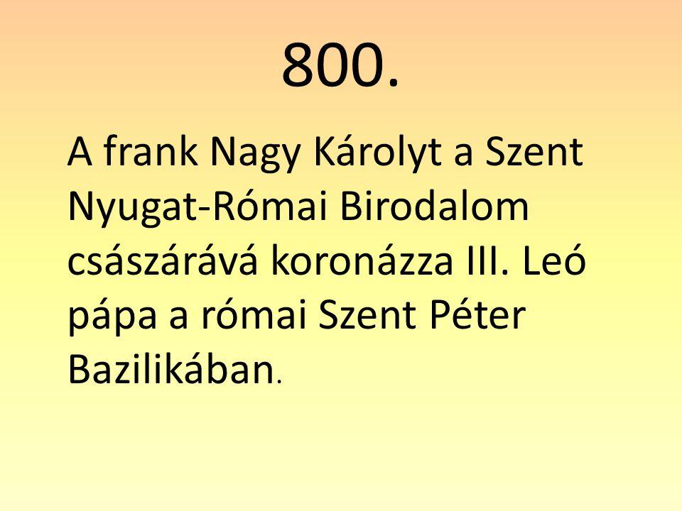800. A frank Nagy Károlyt a Szent Nyugat-Római Birodalom császárává koronázza III.
