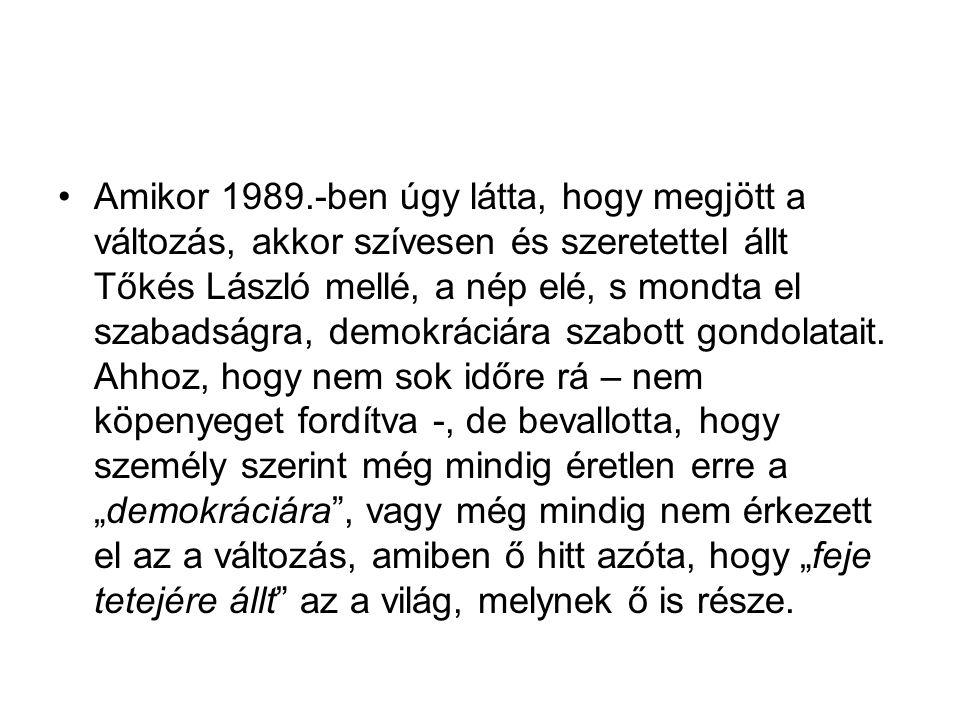 Amikor 1989.-ben úgy látta, hogy megjött a változás, akkor szívesen és szeretettel állt Tőkés László mellé, a nép elé, s mondta el szabadságra, demokráciára szabott gondolatait.