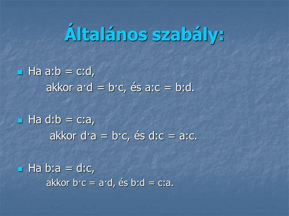 Általános szabály: Ha a:b = c:d, akkor a·d = b·c, és a:c = b:d.