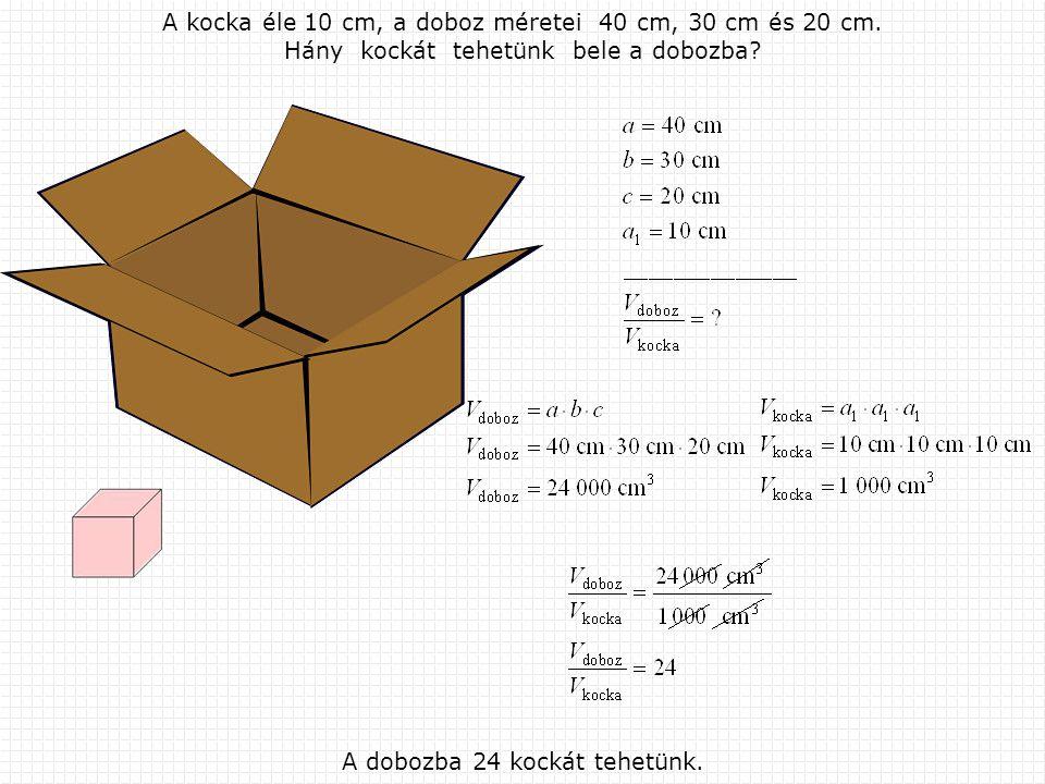 A kocka éle 10 cm, а doboz méretei 40 cm, 30 cm és 20 cm.