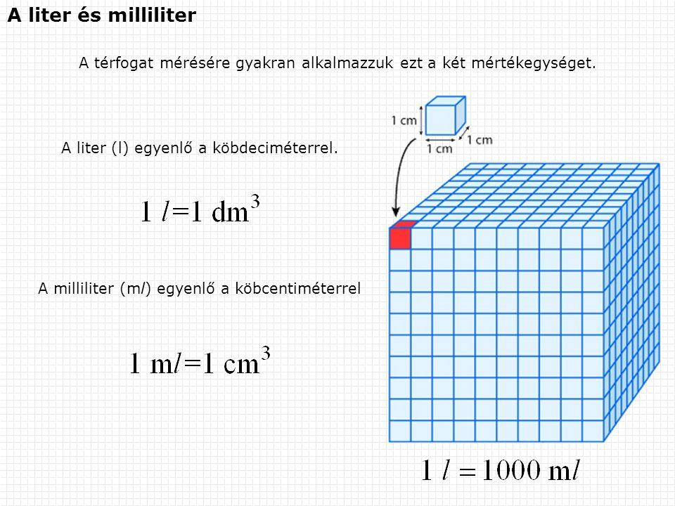 A liter és milliliter A térfogat mérésére gyakran alkalmazzuk ezt a két mértékegységet. A liter (l) egyenlő a köbdeciméterrel.