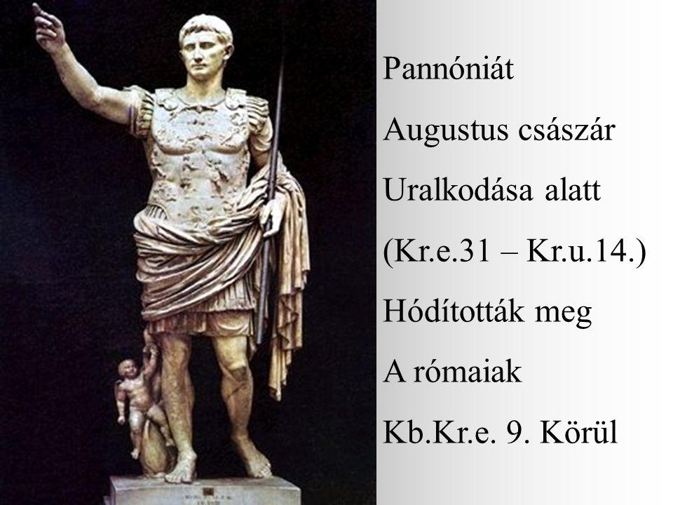 Pannóniát Augustus császár. Uralkodása alatt. (Kr.e.31 – Kr.u.14.) Hódították meg.